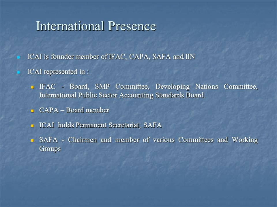 International Presence ICAI is founder member of IFAC, CAPA, SAFA and IIN ICAI is founder member of IFAC, CAPA, SAFA and IIN ICAI represented in : ICAI represented in : IFAC - Board, SMP Committee, Developing Nations Committee, International Public Sector Accounting Standards Board.