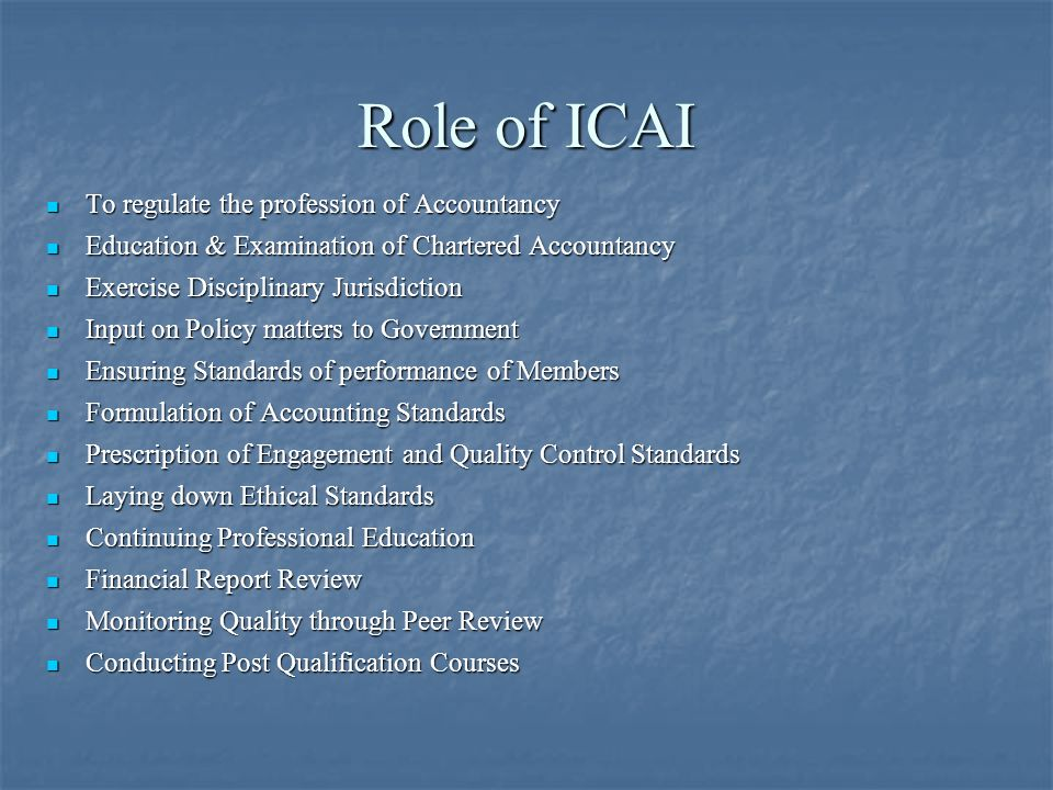 Role of ICAI To regulate the profession of Accountancy To regulate the profession of Accountancy Education & Examination of Chartered Accountancy Education & Examination of Chartered Accountancy Exercise Disciplinary Jurisdiction Exercise Disciplinary Jurisdiction Input on Policy matters to Government Input on Policy matters to Government Ensuring Standards of performance of Members Ensuring Standards of performance of Members Formulation of Accounting Standards Formulation of Accounting Standards Prescription of Engagement and Quality Control Standards Prescription of Engagement and Quality Control Standards Laying down Ethical Standards Laying down Ethical Standards Continuing Professional Education Continuing Professional Education Financial Report Review Financial Report Review Monitoring Quality through Peer Review Monitoring Quality through Peer Review Conducting Post Qualification Courses Conducting Post Qualification Courses