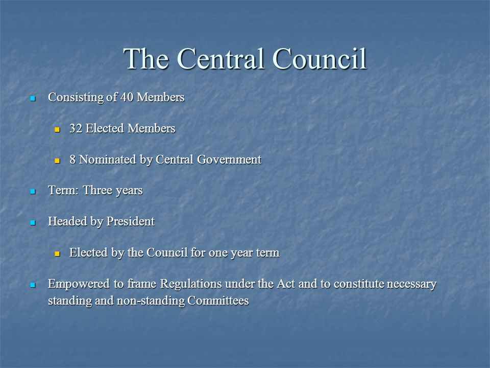 The Central Council Consisting of 40 Members Consisting of 40 Members 32 Elected Members 32 Elected Members 8 Nominated by Central Government 8 Nominated by Central Government Term: Three years Term: Three years Headed by President Headed by President Elected by the Council for one year term Elected by the Council for one year term Empowered to frame Regulations under the Act and to constitute necessary standing and non-standing Committees Empowered to frame Regulations under the Act and to constitute necessary standing and non-standing Committees