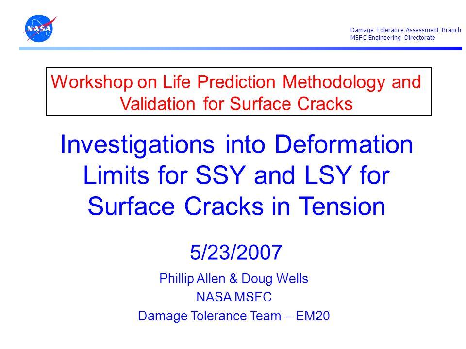 Damage Tolerance Assessment Branch MSFC Engineering Directorate 1 Workshop on Life Prediction Methodology and Validation for Surface Cracks Investigat