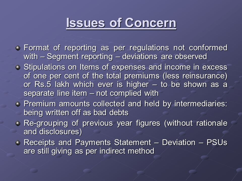 Issues of Concern Format of reporting as per regulations not conformed with – Segment reporting – deviations are observed Stipulations on Items of expenses and income in excess of one per cent of the total premiums (less reinsurance) or Rs.5 lakh which ever is higher – to be shown as a separate line item – not complied with Premium amounts collected and held by intermediaries: being written off as bad debts Re-grouping of previous year figures (without rationale and disclosures) Receipts and Payments Statement – Deviation – PSUs are still giving as per indirect method