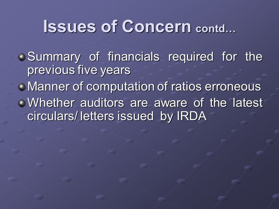 Summary of financials required for the previous five years Manner of computation of ratios erroneous Whether auditors are aware of the latest circulars/ letters issued by IRDA Issues of Concern contd…