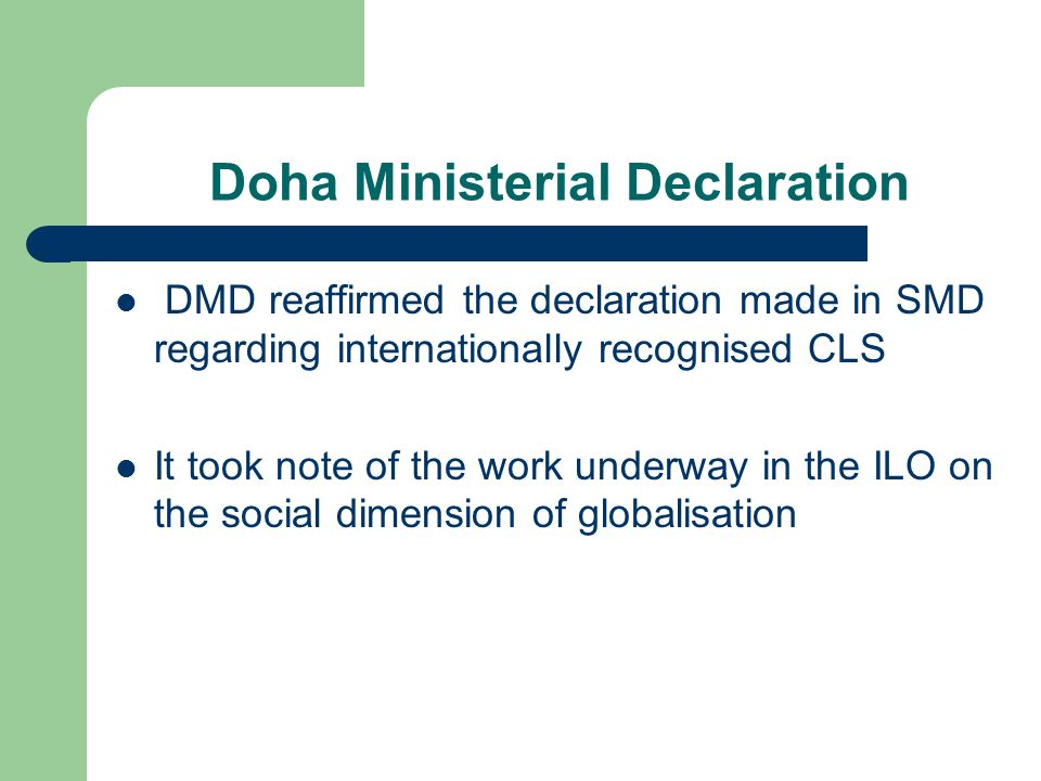 Doha Ministerial Declaration DMD reaffirmed the declaration made in SMD regarding internationally recognised CLS It took note of the work underway in the ILO on the social dimension of globalisation