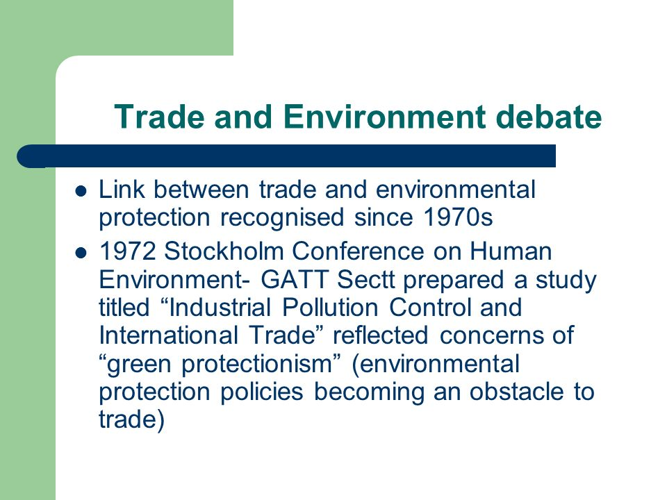 Trade and Environment debate Link between trade and environmental protection recognised since 1970s 1972 Stockholm Conference on Human Environment- GATT Sectt prepared a study titled Industrial Pollution Control and International Trade reflected concerns of green protectionism (environmental protection policies becoming an obstacle to trade)