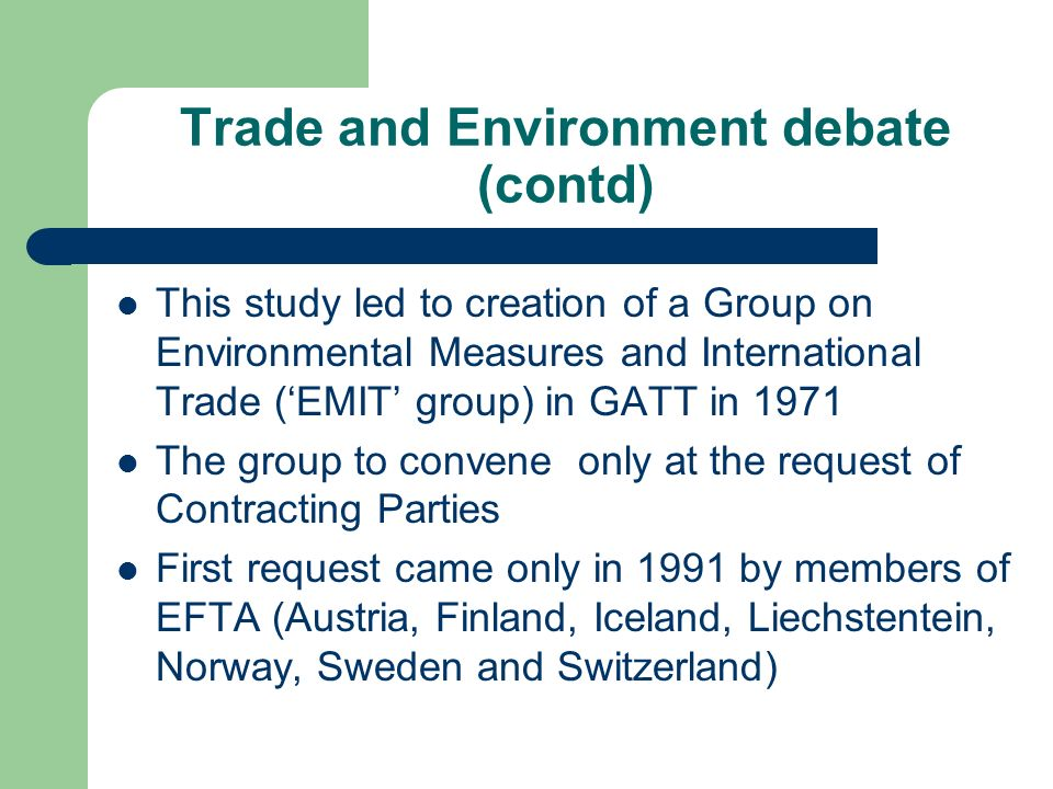 Trade and Environment debate (contd) This study led to creation of a Group on Environmental Measures and International Trade (EMIT group) in GATT in 1971 The group to convene only at the request of Contracting Parties First request came only in 1991 by members of EFTA (Austria, Finland, Iceland, Liechstentein, Norway, Sweden and Switzerland)