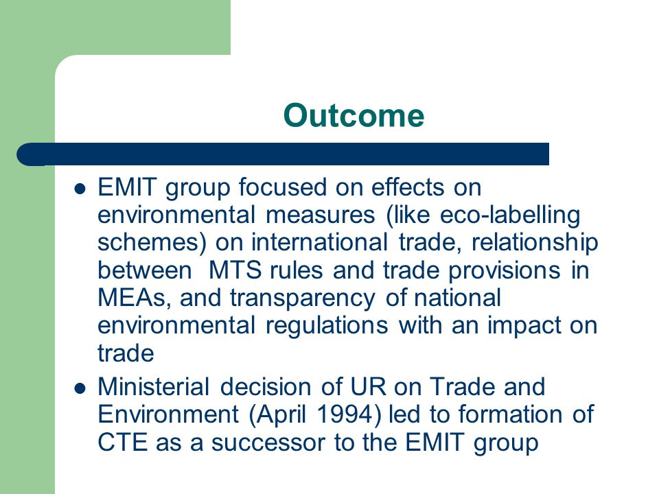 Outcome EMIT group focused on effects on environmental measures (like eco-labelling schemes) on international trade, relationship between MTS rules and trade provisions in MEAs, and transparency of national environmental regulations with an impact on trade Ministerial decision of UR on Trade and Environment (April 1994) led to formation of CTE as a successor to the EMIT group