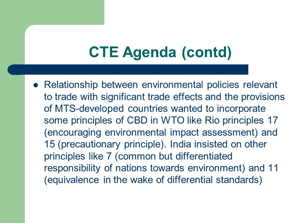 CTE Agenda (contd) Relationship between environmental policies relevant to trade with significant trade effects and the provisions of MTS-developed countries wanted to incorporate some principles of CBD in WTO like Rio principles 17 (encouraging environmental impact assessment) and 15 (precautionary principle).