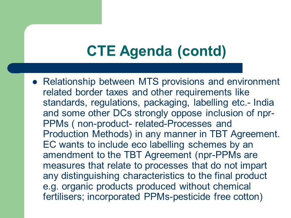 CTE Agenda (contd) Relationship between MTS provisions and environment related border taxes and other requirements like standards, regulations, packaging, labelling etc.- India and some other DCs strongly oppose inclusion of npr- PPMs ( non-product- related-Processes and Production Methods) in any manner in TBT Agreement.