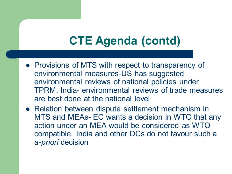 CTE Agenda (contd) Provisions of MTS with respect to transparency of environmental measures-US has suggested environmental reviews of national policies under TPRM.
