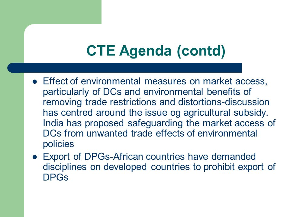 CTE Agenda (contd) Effect of environmental measures on market access, particularly of DCs and environmental benefits of removing trade restrictions and distortions-discussion has centred around the issue og agricultural subsidy.