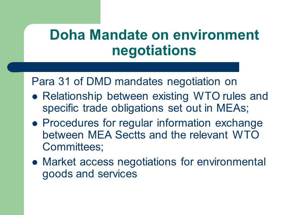 Doha Mandate on environment negotiations Para 31 of DMD mandates negotiation on Relationship between existing WTO rules and specific trade obligations set out in MEAs; Procedures for regular information exchange between MEA Sectts and the relevant WTO Committees; Market access negotiations for environmental goods and services