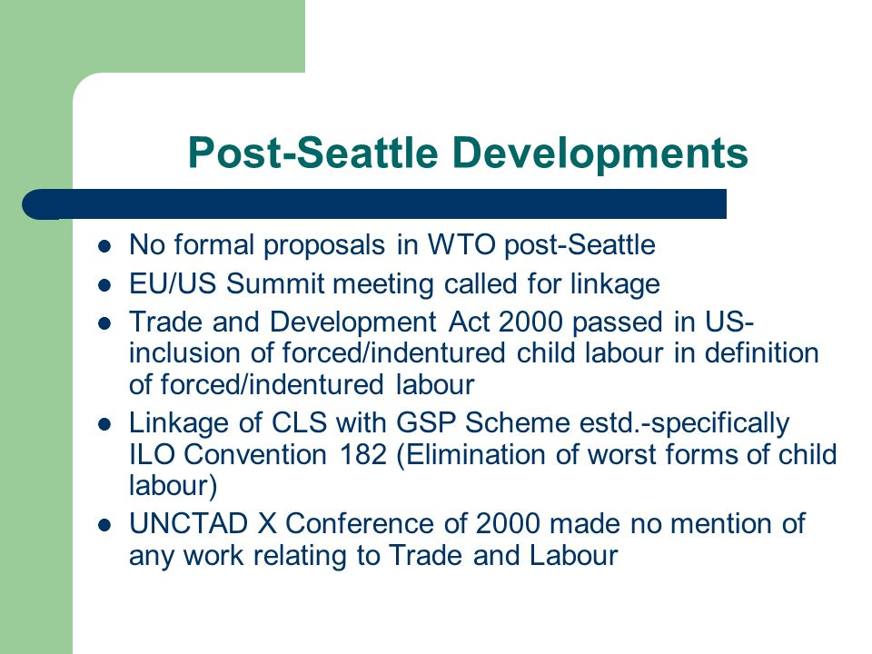 Post-Seattle Developments No formal proposals in WTO post-Seattle EU/US Summit meeting called for linkage Trade and Development Act 2000 passed in US- inclusion of forced/indentured child labour in definition of forced/indentured labour Linkage of CLS with GSP Scheme estd.-specifically ILO Convention 182 (Elimination of worst forms of child labour) UNCTAD X Conference of 2000 made no mention of any work relating to Trade and Labour