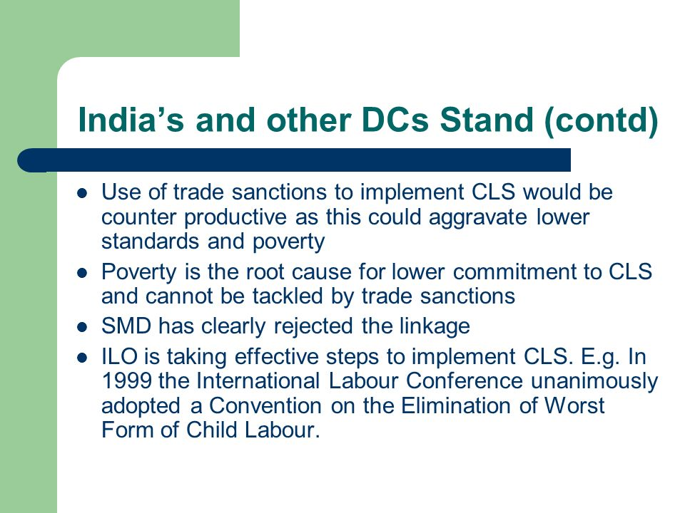 Indias and other DCs Stand (contd) Use of trade sanctions to implement CLS would be counter productive as this could aggravate lower standards and poverty Poverty is the root cause for lower commitment to CLS and cannot be tackled by trade sanctions SMD has clearly rejected the linkage ILO is taking effective steps to implement CLS.