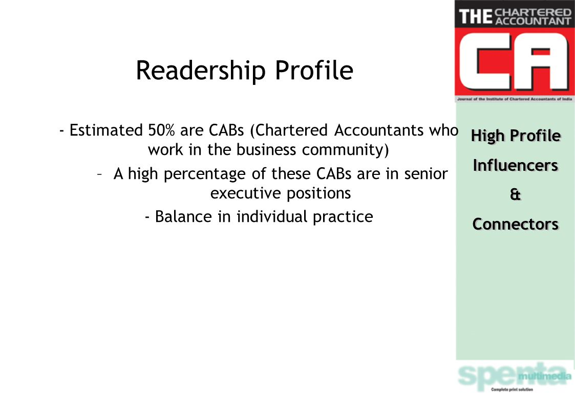 Readership Profile - Estimated 50% are CABs (Chartered Accountants who work in the business community) –A high percentage of these CABs are in senior executive positions - Balance in individual practice High Profile Influencers & Connectors High Profile Influencers & Connectors