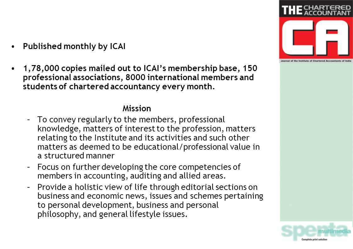 Published monthly by ICAI 1,78,000 copies mailed out to ICAIs membership base, 150 professional associations, 8000 international members and students of chartered accountancy every month.