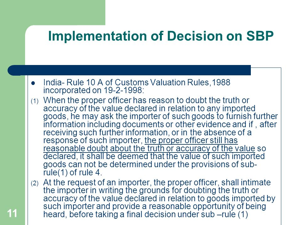 11 Implementation of Decision on SBP India- Rule 10 A of Customs Valuation Rules,1988 incorporated on 19-2-1998: (1) When the proper officer has reason to doubt the truth or accuracy of the value declared in relation to any imported goods, he may ask the importer of such goods to furnish further information including documents or other evidence and if, after receiving such further information, or in the absence of a response of such importer, the proper officer still has reasonable doubt about the truth or accuracy of the value so declared, it shall be deemed that the value of such imported goods can not be determined under the provisions of sub- rule(1) of rule 4.