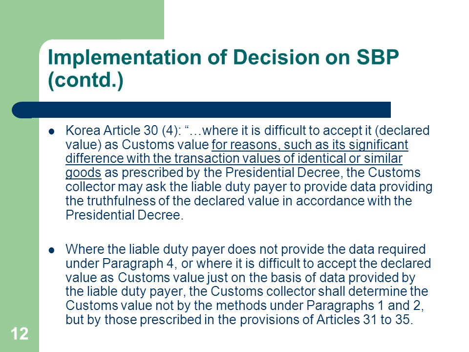 12 Implementation of Decision on SBP (contd.) Korea Article 30 (4): …where it is difficult to accept it (declared value) as Customs value for reasons, such as its significant difference with the transaction values of identical or similar goods as prescribed by the Presidential Decree, the Customs collector may ask the liable duty payer to provide data providing the truthfulness of the declared value in accordance with the Presidential Decree.