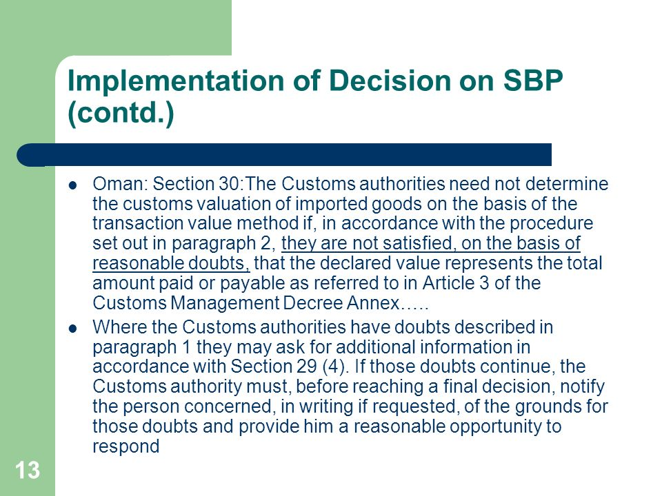 13 Implementation of Decision on SBP (contd.) Oman: Section 30:The Customs authorities need not determine the customs valuation of imported goods on the basis of the transaction value method if, in accordance with the procedure set out in paragraph 2, they are not satisfied, on the basis of reasonable doubts, that the declared value represents the total amount paid or payable as referred to in Article 3 of the Customs Management Decree Annex…..