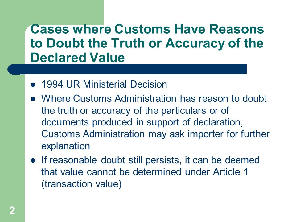 2 Cases where Customs Have Reasons to Doubt the Truth or Accuracy of the Declared Value 1994 UR Ministerial Decision Where Customs Administration has reason to doubt the truth or accuracy of the particulars or of documents produced in support of declaration, Customs Administration may ask importer for further explanation If reasonable doubt still persists, it can be deemed that value cannot be determined under Article 1 (transaction value)