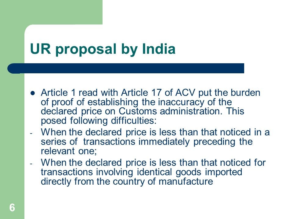 6 UR proposal by India Article 1 read with Article 17 of ACV put the burden of proof of establishing the inaccuracy of the declared price on Customs administration.