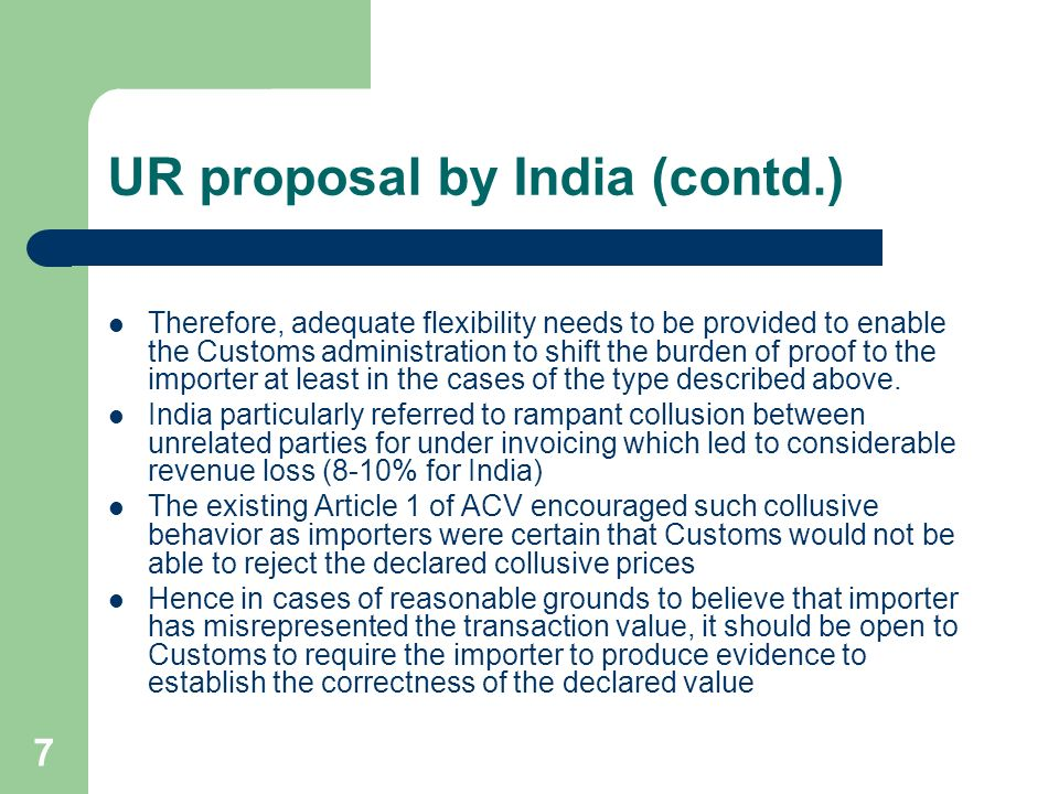 7 UR proposal by India (contd.) Therefore, adequate flexibility needs to be provided to enable the Customs administration to shift the burden of proof to the importer at least in the cases of the type described above.