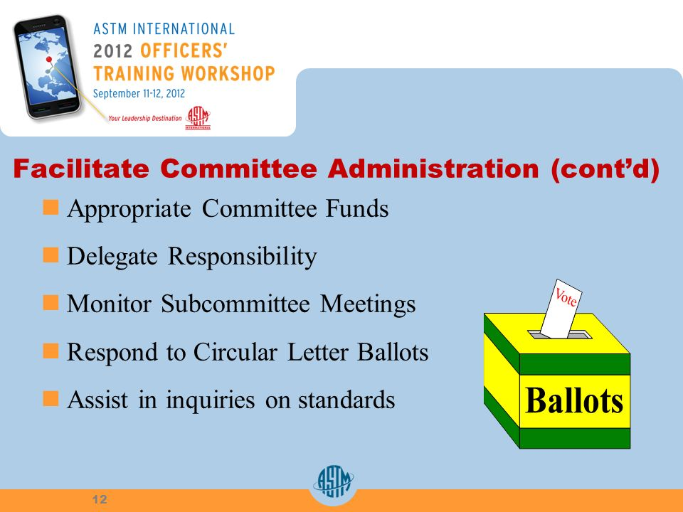 Facilitate Committee Administration (contd) Appropriate Committee Funds Delegate Responsibility Monitor Subcommittee Meetings Respond to Circular Letter Ballots Assist in inquiries on standards 12