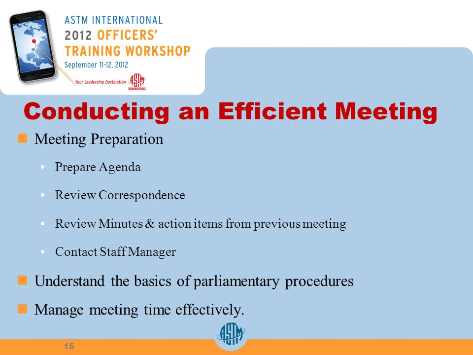 Conducting an Efficient Meeting Meeting Preparation Prepare Agenda Review Correspondence Review Minutes & action items from previous meeting Contact Staff Manager Understand the basics of parliamentary procedures Manage meeting time effectively.