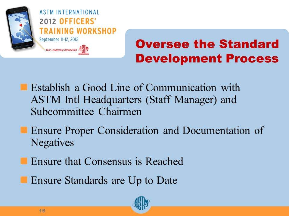 Oversee the Standard Development Process Establish a Good Line of Communication with ASTM Intl Headquarters (Staff Manager) and Subcommittee Chairmen