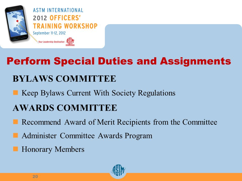 Perform Special Duties and Assignments BYLAWS COMMITTEE Keep Bylaws Current With Society Regulations AWARDS COMMITTEE Recommend Award of Merit Recipients from the Committee Administer Committee Awards Program Honorary Members 20
