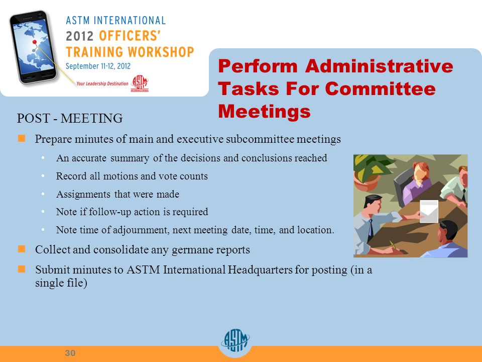 Perform Administrative Tasks For Committee Meetings POST - MEETING Prepare minutes of main and executive subcommittee meetings An accurate summary of the decisions and conclusions reached Record all motions and vote counts Assignments that were made Note if follow-up action is required Note time of adjournment, next meeting date, time, and location.