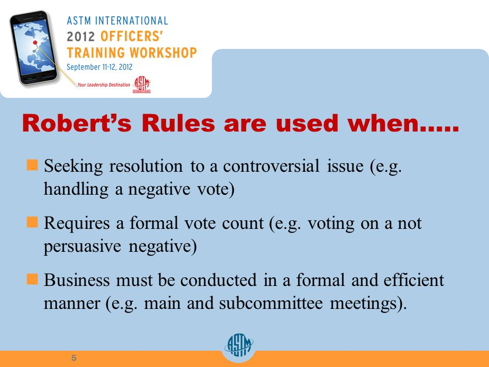 Roberts Rules are used when….. Seeking resolution to a controversial issue (e.g. handling a negative vote) Requires a formal vote count (e.g. voting o