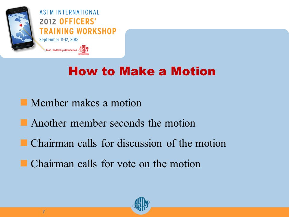 How to Make a Motion Member makes a motion Another member seconds the motion Chairman calls for discussion of the motion Chairman calls for vote on the motion 7