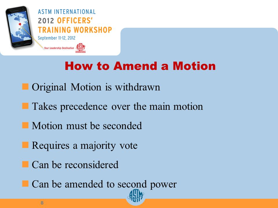 How to Amend a Motion Original Motion is withdrawn Takes precedence over the main motion Motion must be seconded Requires a majority vote Can be recon
