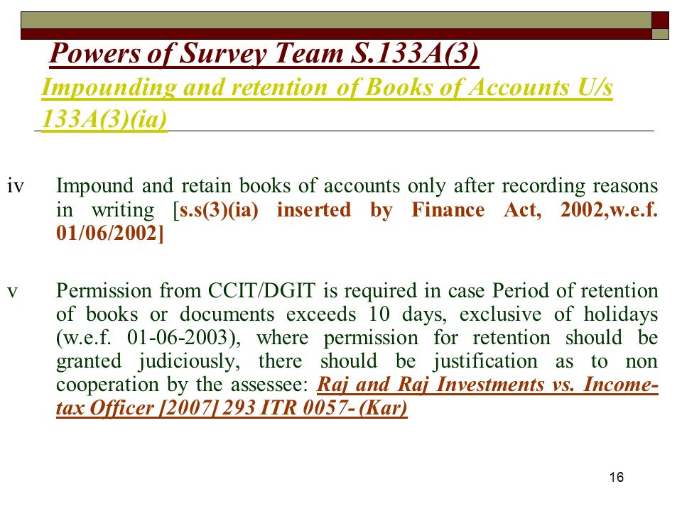 16 Powers of Survey Team S.133A(3) Impounding and retention of Books of Accounts U/s 133A(3)(ia) ivImpound and retain books of accounts only after recording reasons in writing [s.s(3)(ia) inserted by Finance Act, 2002,w.e.f.