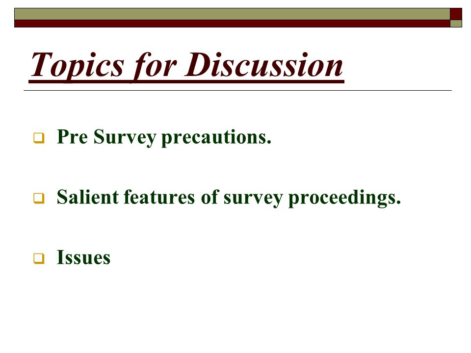 Topics for Discussion Pre Survey precautions. Salient features of survey proceedings. Issues