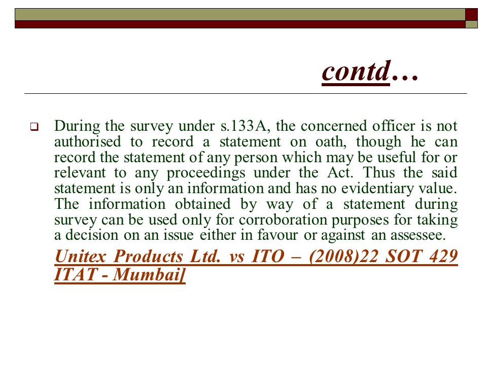 contd… During the survey under s.133A, the concerned officer is not authorised to record a statement on oath, though he can record the statement of any person which may be useful for or relevant to any proceedings under the Act.