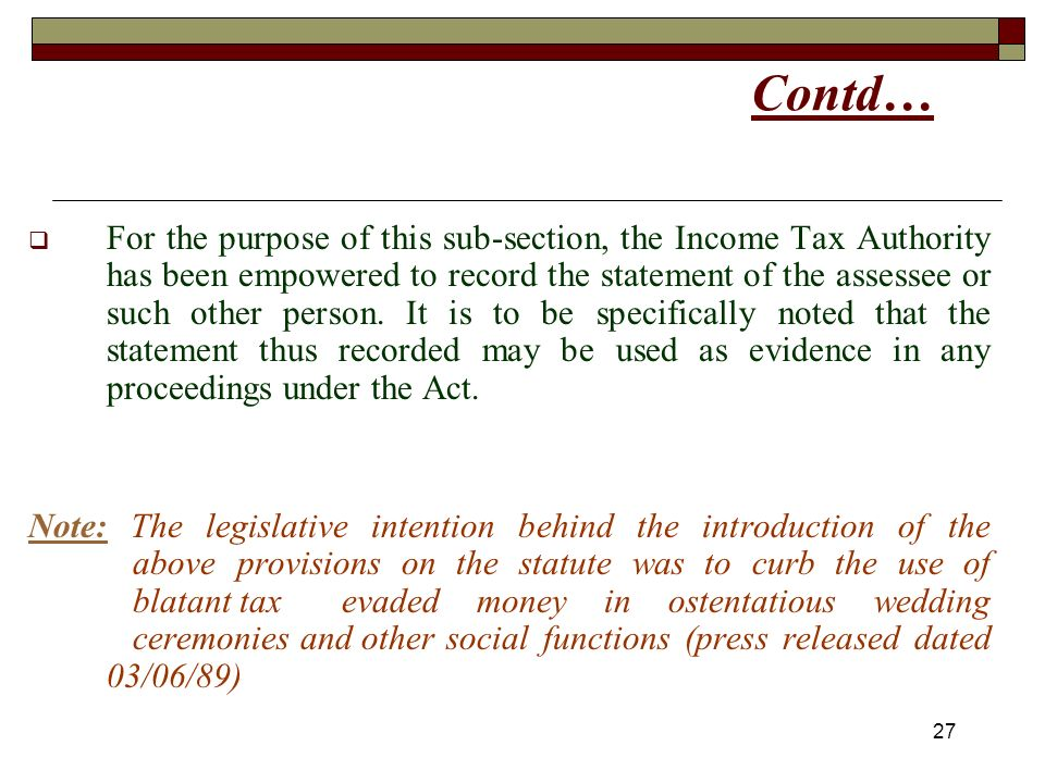 27 Contd… For the purpose of this sub-section, the Income Tax Authority has been empowered to record the statement of the assessee or such other person.