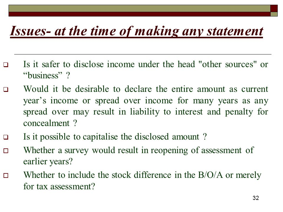 32 Issues- at the time of making any statement Is it safer to disclose income under the head other sources or business .