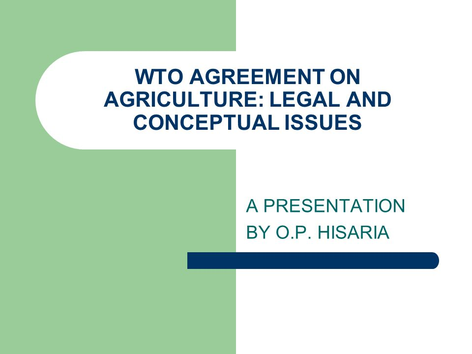 WTO AGREEMENT ON AGRICULTURE: LEGAL AND CONCEPTUAL ISSUES A PRESENTATION BY O.P. HISARIA