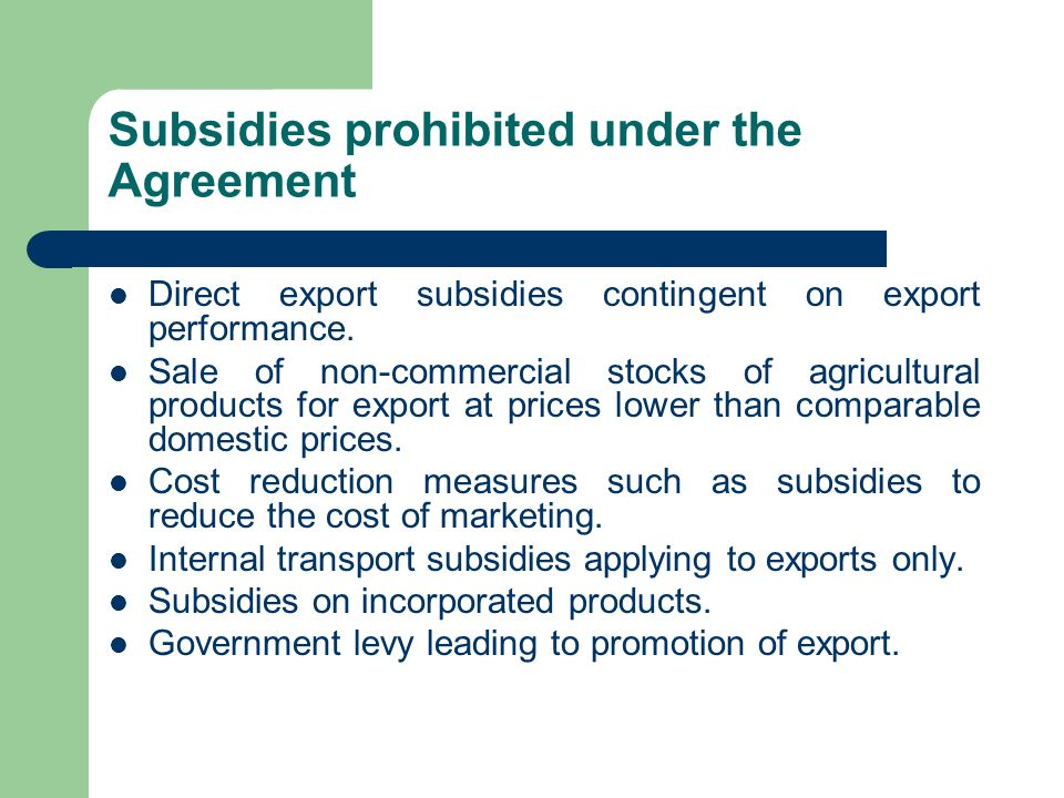 Subsidies prohibited under the Agreement Direct export subsidies contingent on export performance. Sale of non-commercial stocks of agricultural produ