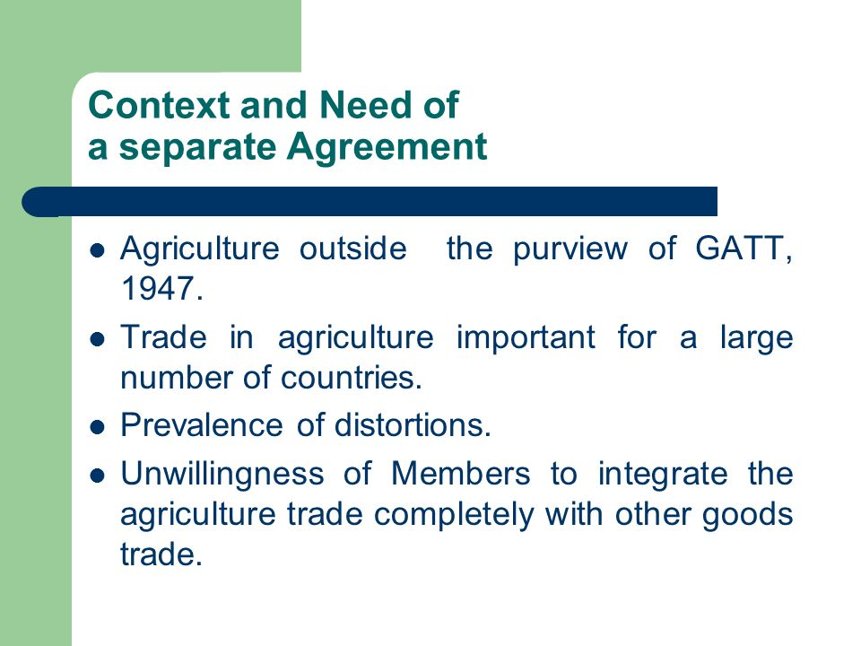 Context and Need of a separate Agreement Agriculture outside the purview of GATT, 1947. Trade in agriculture important for a large number of countries