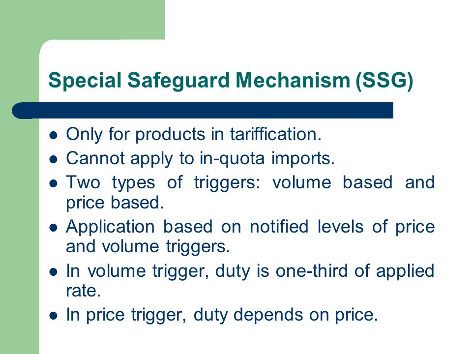 Special Safeguard Mechanism (SSG) Only for products in tariffication. Cannot apply to in-quota imports. Two types of triggers: volume based and price