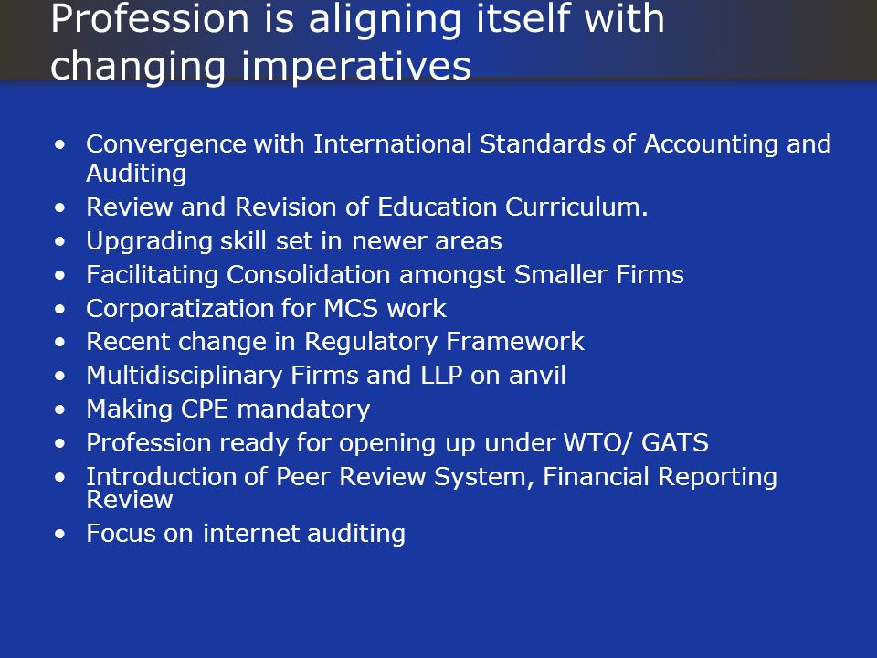 Profession is aligning itself with changing imperatives Convergence with International Standards of Accounting and Auditing Review and Revision of Edu