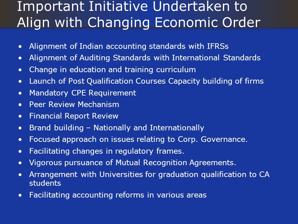 Important Initiative Undertaken to Align with Changing Economic Order Alignment of Indian accounting standards with IFRSs Alignment of Auditing Standa