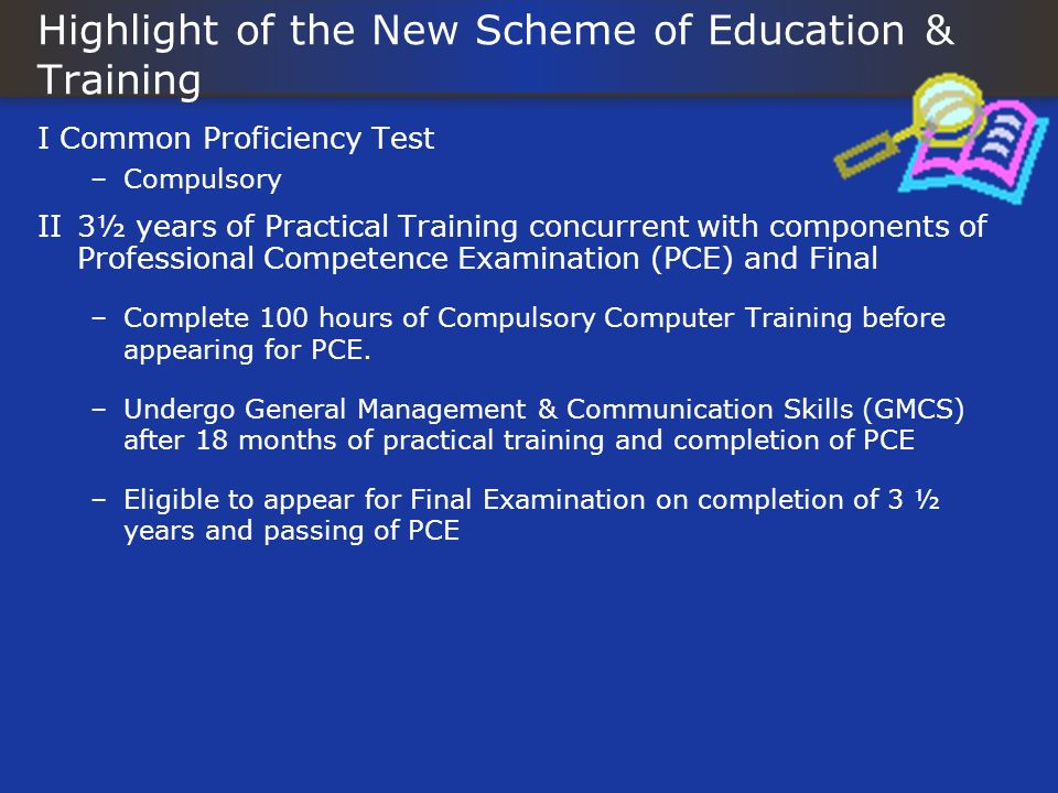 Highlight of the New Scheme of Education & Training I Common Proficiency Test –Compulsory II3½ years of Practical Training concurrent with components