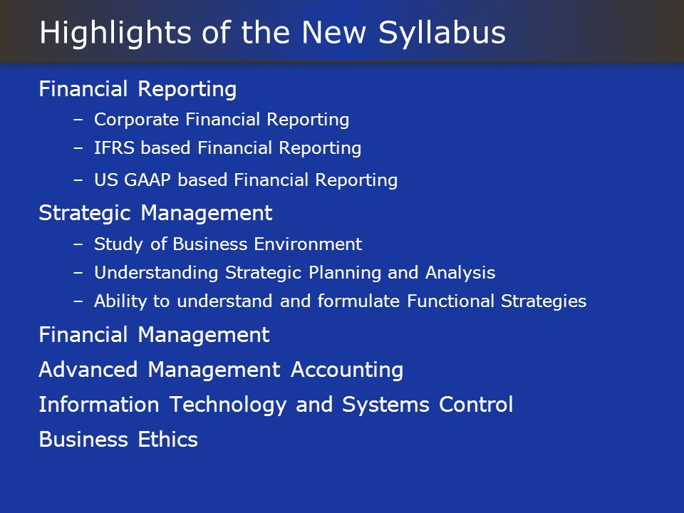 Highlights of the New Syllabus Financial Reporting –Corporate Financial Reporting –IFRS based Financial Reporting –US GAAP based Financial Reporting S