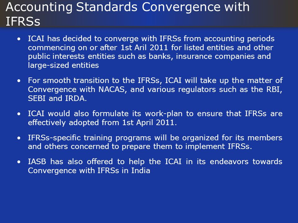 Accounting Standards Convergence with IFRSs ICAI has decided to converge with IFRSs from accounting periods commencing on or after 1st Aril 2011 for l
