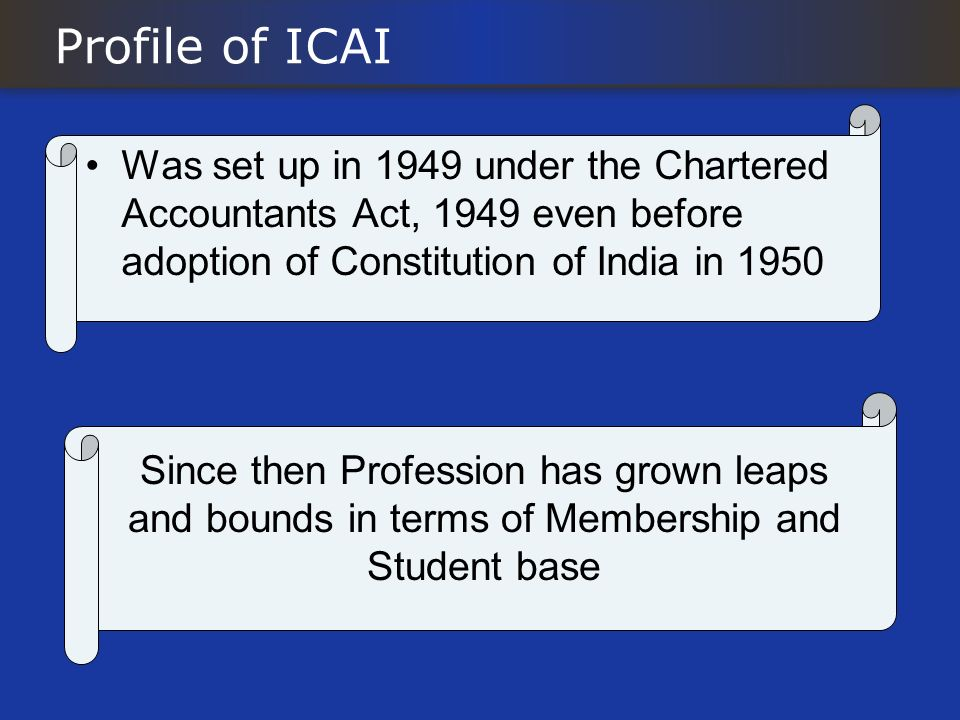 Profile of ICAI Was set up in 1949 under the Chartered Accountants Act, 1949 even before adoption of Constitution of India in 1950 Since then Professi