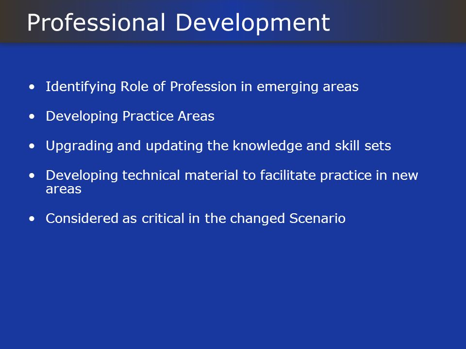 Professional Development Identifying Role of Profession in emerging areas Developing Practice Areas Upgrading and updating the knowledge and skill set