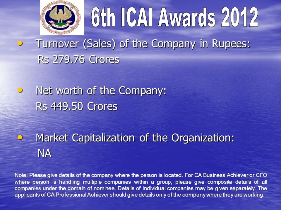Turnover (Sales) of the Company in Rupees: Turnover (Sales) of the Company in Rupees: Rs 279.76 Crores Rs 279.76 Crores Net worth of the Company: Net worth of the Company: Rs 449.50 Crores Market Capitalization of the Organization: Market Capitalization of the Organization: NA NA Note: Please give details of the company where the person is located.